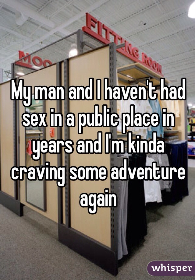 My man and I haven't had sex in a public place in years and I'm kinda craving some adventure again