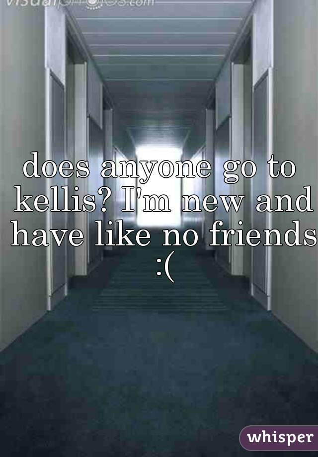 does anyone go to kellis? I'm new and have like no friends :(