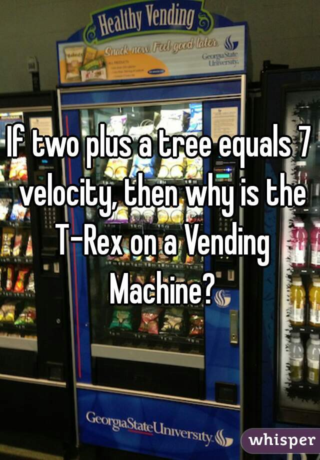 If two plus a tree equals 7 velocity, then why is the T-Rex on a Vending Machine?