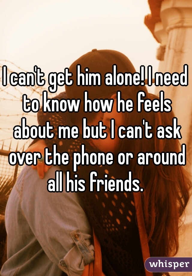 I can't get him alone! I need to know how he feels about me but I can't ask over the phone or around all his friends.