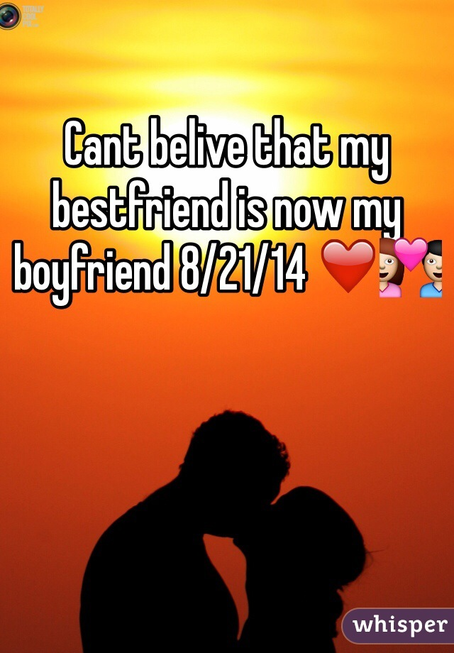 Cant belive that my bestfriend is now my boyfriend 8/21/14 ❤️💑