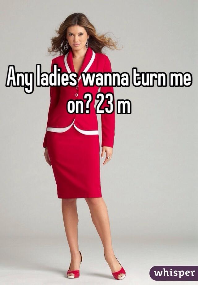 Any ladies wanna turn me on? 23 m