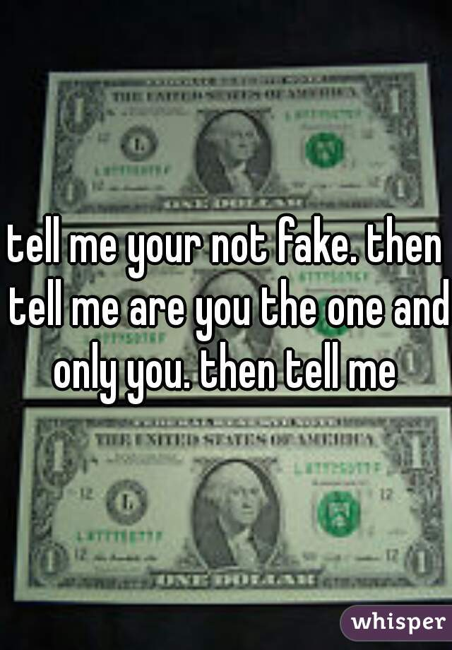 tell me your not fake. then tell me are you the one and only you. then tell me
