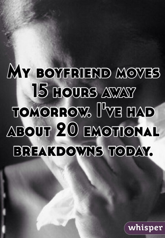 My boyfriend moves 15 hours away tomorrow. I've had about 20 emotional breakdowns today.