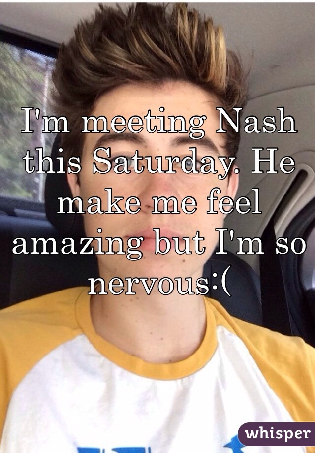 I'm meeting Nash this Saturday. He make me feel amazing but I'm so nervous:(