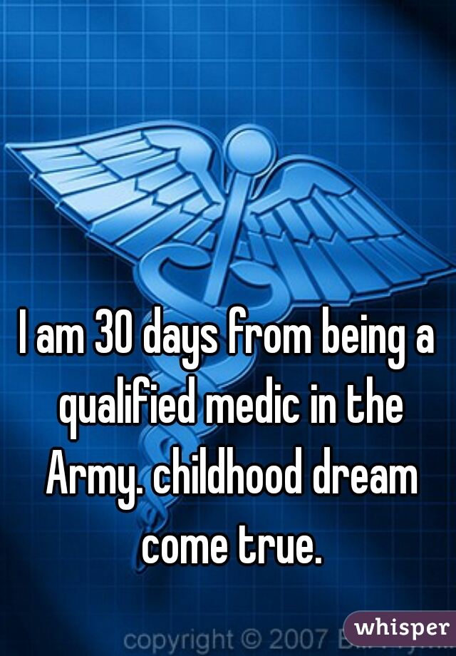I am 30 days from being a qualified medic in the Army. childhood dream come true.