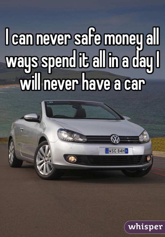 I can never safe money all ways spend it all in a day I will never have a car