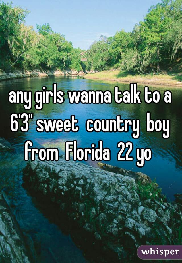 """any girls wanna talk to a 6'3"""" sweet  country  boy  from  Florida  22 yo"""