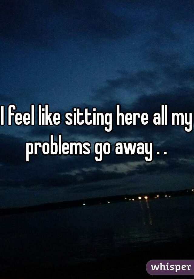 I feel like sitting here all my problems go away . .