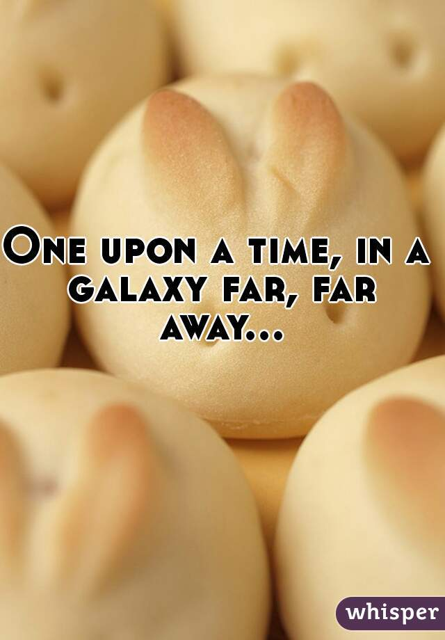 One upon a time, in a  galaxy far, far away...