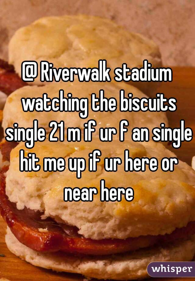 @ Riverwalk stadium watching the biscuits single 21 m if ur f an single hit me up if ur here or near here
