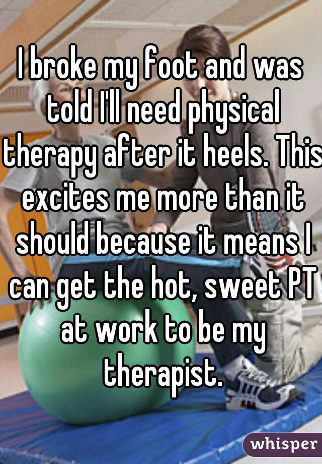 I broke my foot and was told I'll need physical therapy after it heels. This excites me more than it should because it means I can get the hot, sweet PT at work to be my therapist.