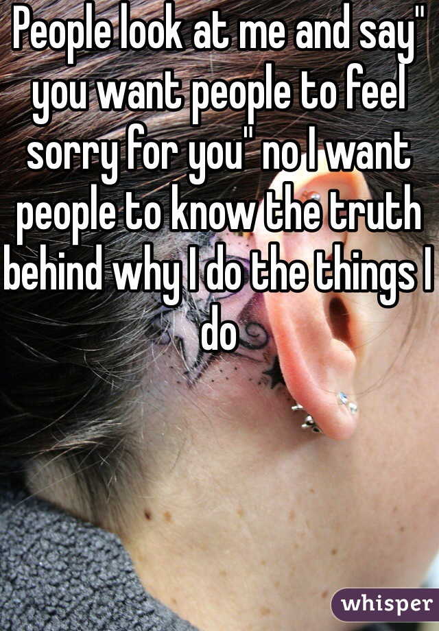 """People look at me and say"""" you want people to feel sorry for you"""" no I want people to know the truth behind why I do the things I do"""