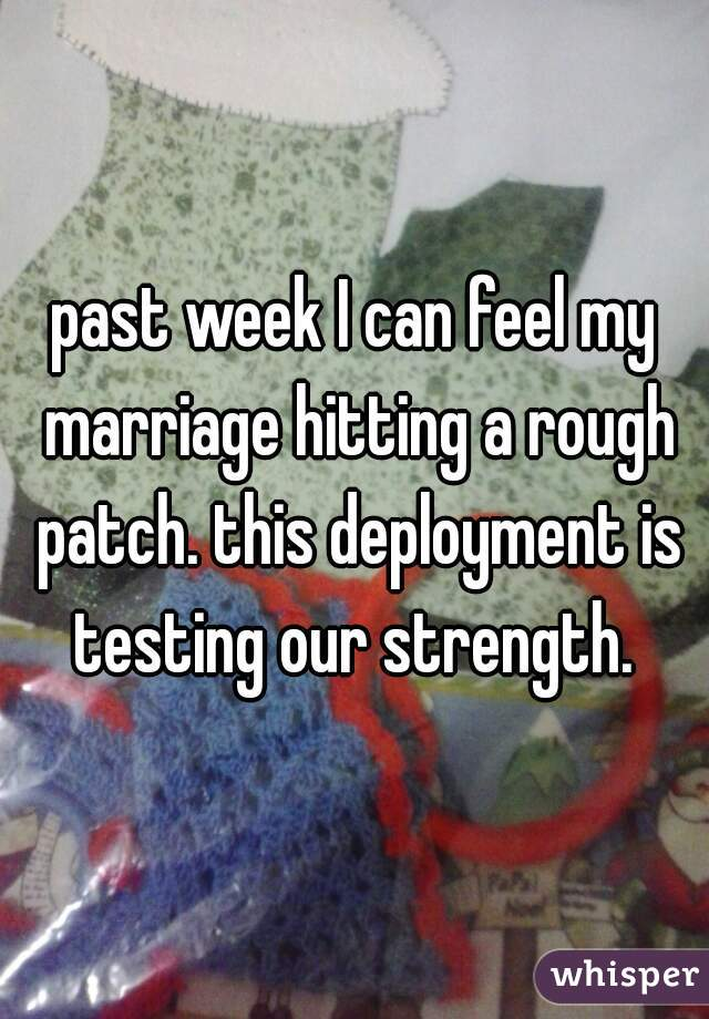past week I can feel my marriage hitting a rough patch. this deployment is testing our strength.