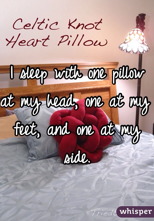 I sleep with one pillow at my head, one at my feet, and one at my side.