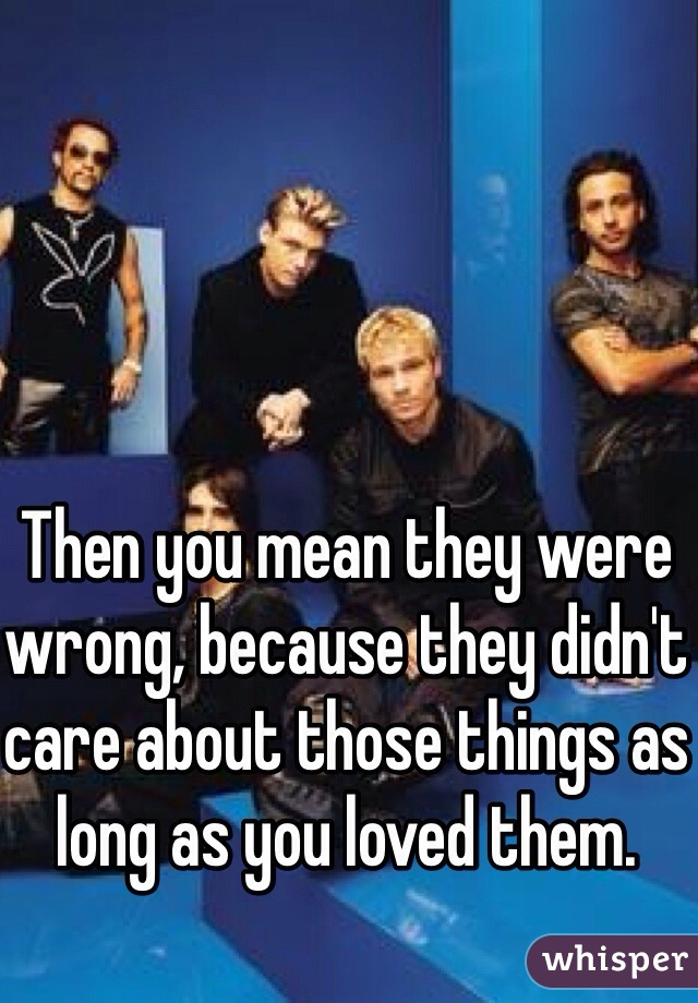 Then you mean they were wrong, because they didn't care about those things as long as you loved them.