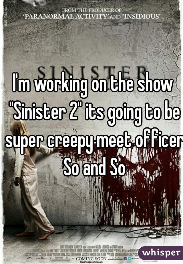 "I'm working on the show ""Sinister 2"" its going to be super creepy meet officer So and So"