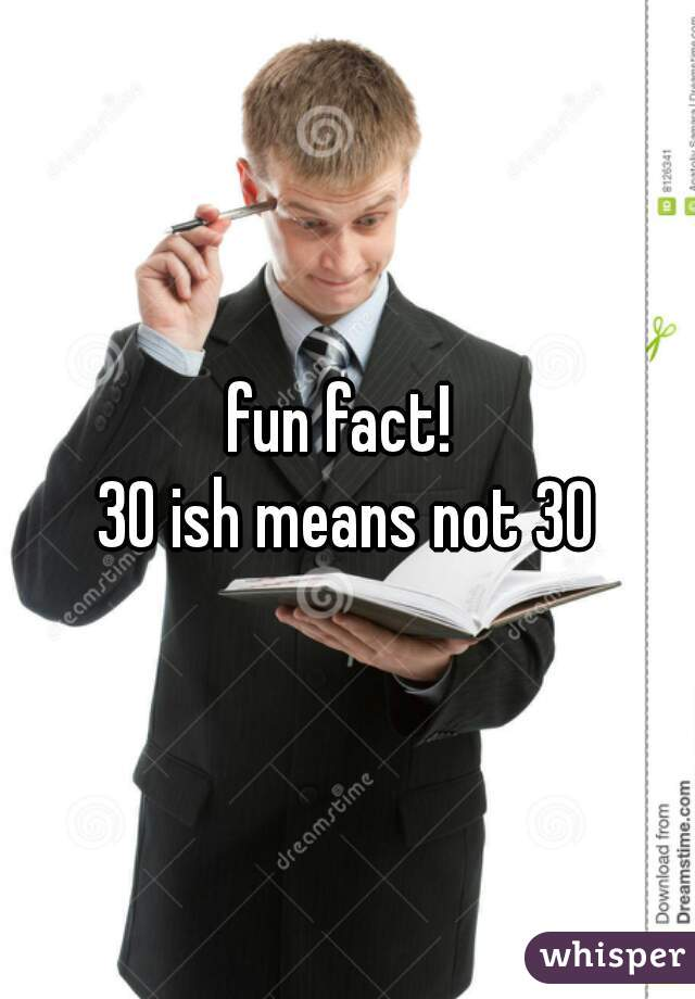 fun fact!  30 ish means not 30