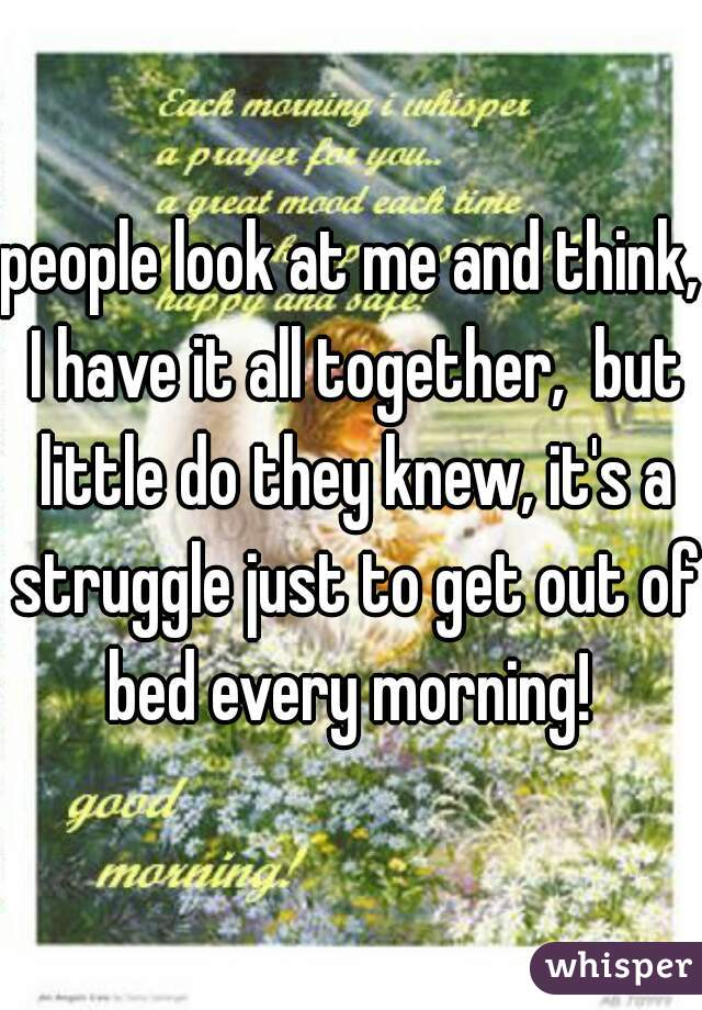people look at me and think, I have it all together,  but little do they knew, it's a struggle just to get out of bed every morning!