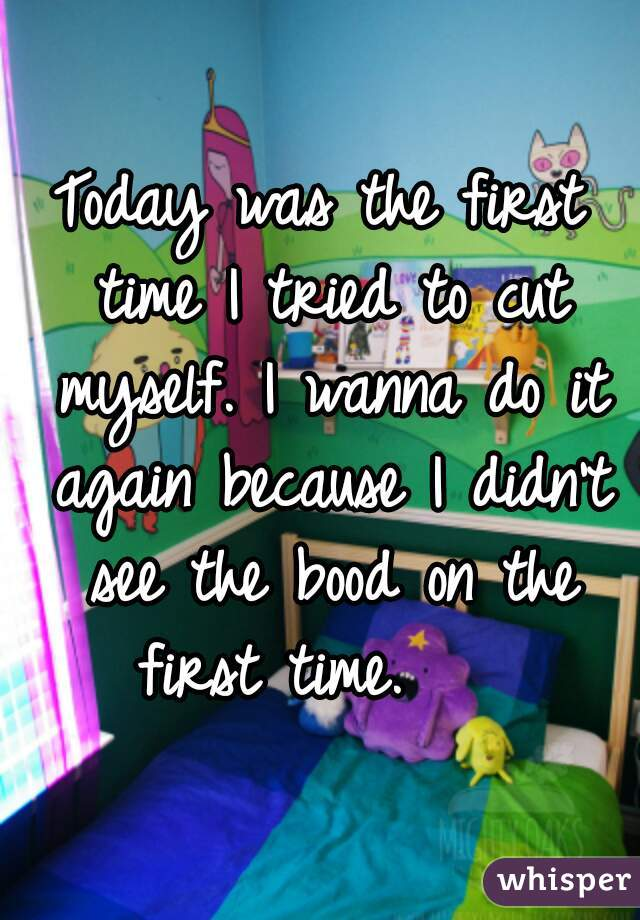 Today was the first time I tried to cut myself. I wanna do it again because I didn't see the bood on the first time.