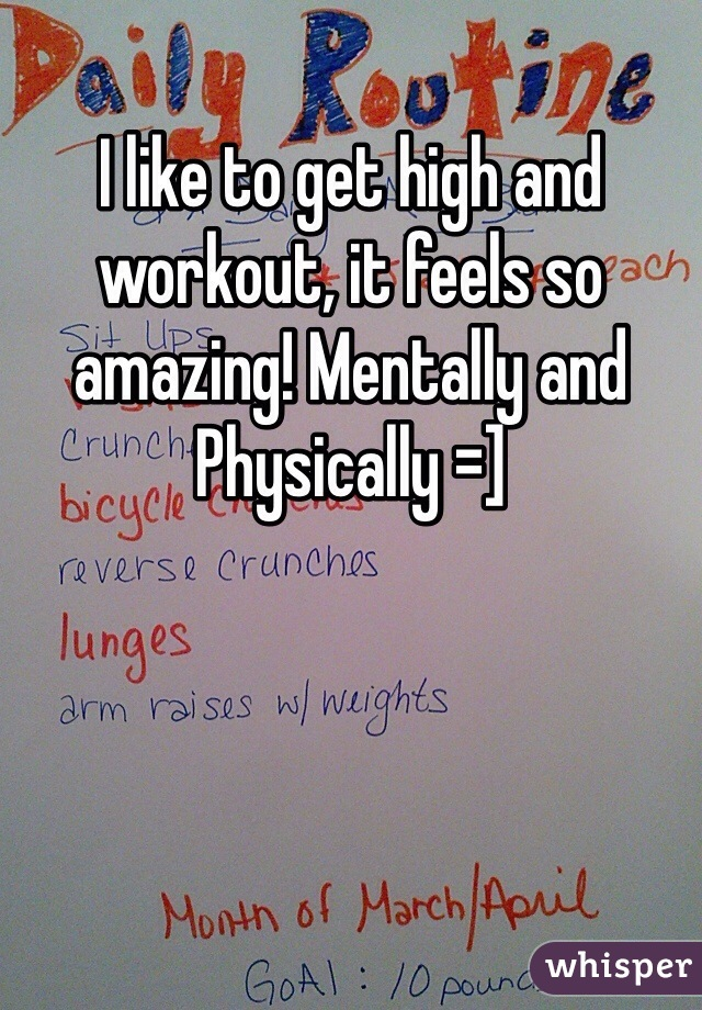 I like to get high and workout, it feels so amazing! Mentally and Physically =]