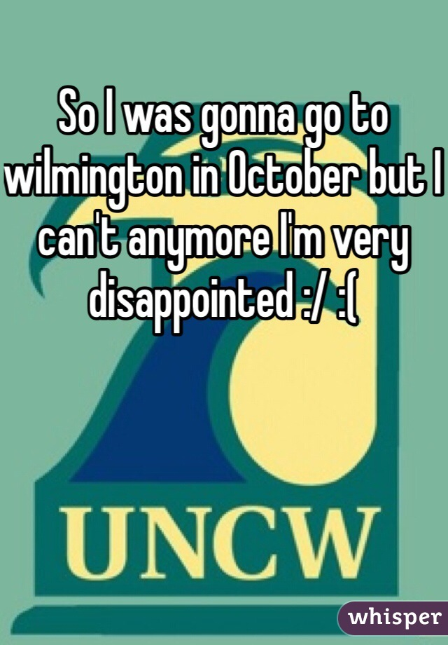 So I was gonna go to wilmington in October but I can't anymore I'm very disappointed :/ :(