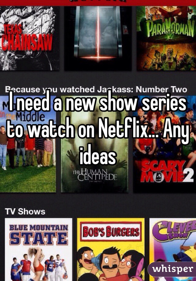 I need a new show series to watch on Netflix... Any ideas