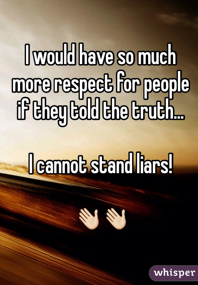 I would have so much more respect for people if they told the truth...  I cannot stand liars!   👋👋