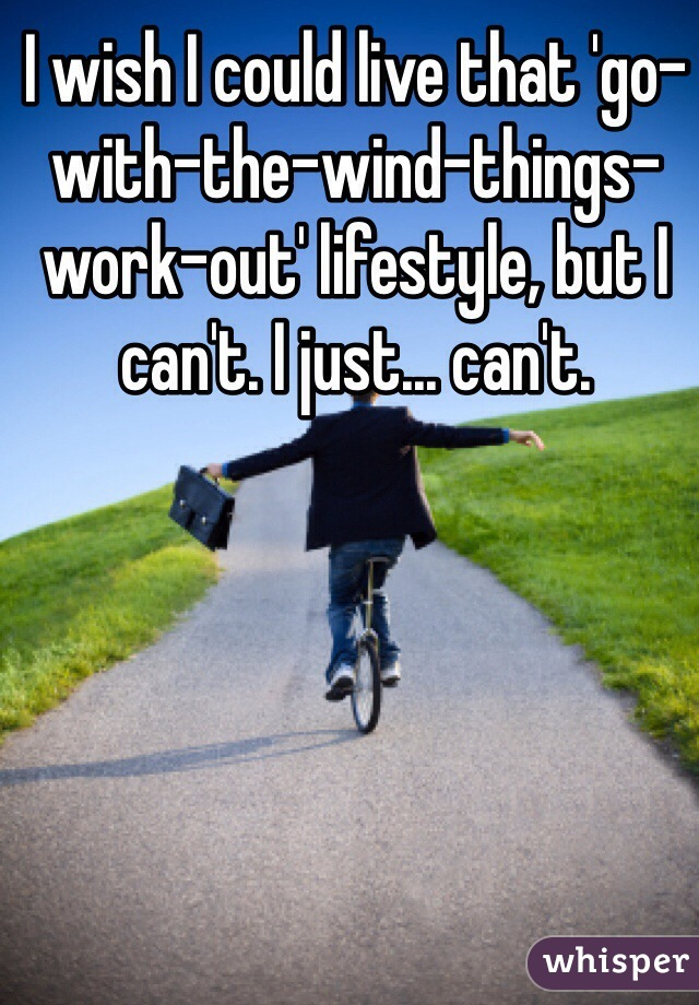 I wish I could live that 'go-with-the-wind-things-work-out' lifestyle, but I can't. I just... can't.
