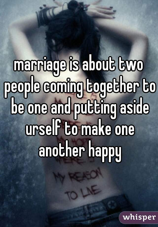 marriage is about two people coming together to be one and putting aside urself to make one another happy