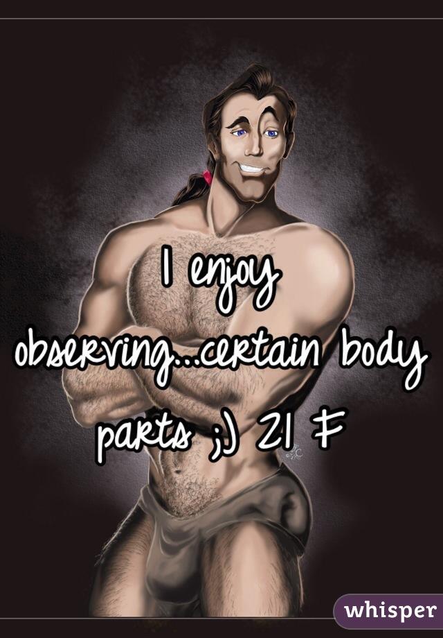 I enjoy observing...certain body parts ;) 21 F