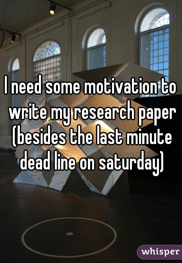 I need some motivation to write my research paper (besides the last minute dead line on saturday)