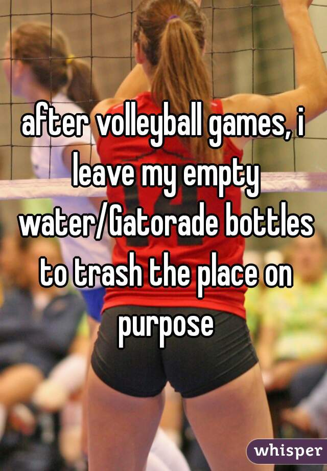 after volleyball games, i leave my empty water/Gatorade bottles to trash the place on purpose