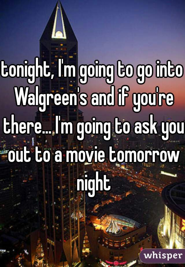 tonight, I'm going to go into Walgreen's and if you're there... I'm going to ask you out to a movie tomorrow night