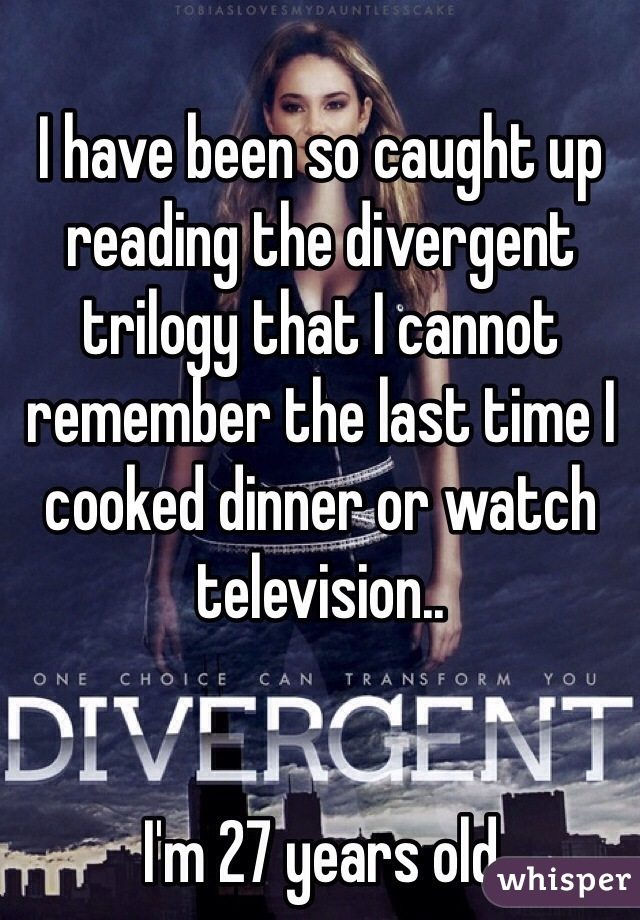 I have been so caught up reading the divergent trilogy that I cannot remember the last time I cooked dinner or watch television..   I'm 27 years old