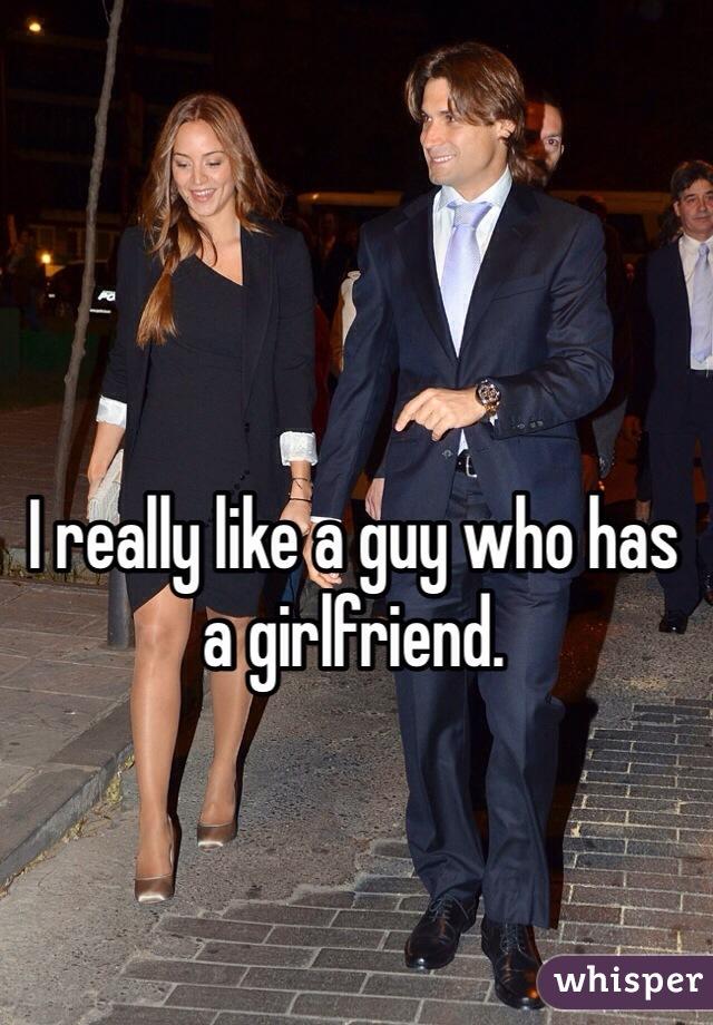 I really like a guy who has a girlfriend.