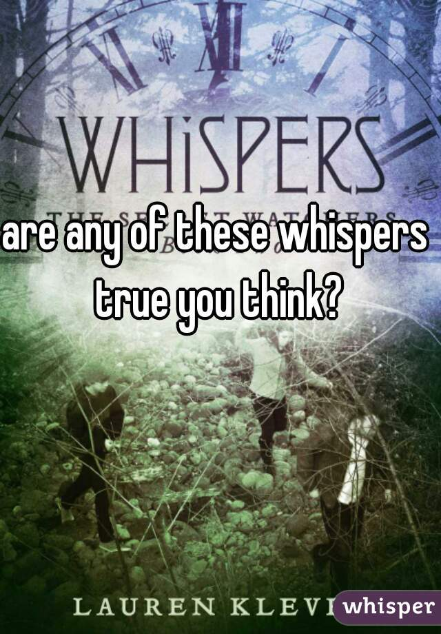 are any of these whispers true you think?