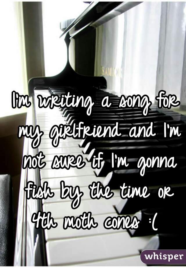 I'm writing a song for my girlfriend and I'm not sure if I'm gonna fish by the time or 4th moth cones :(