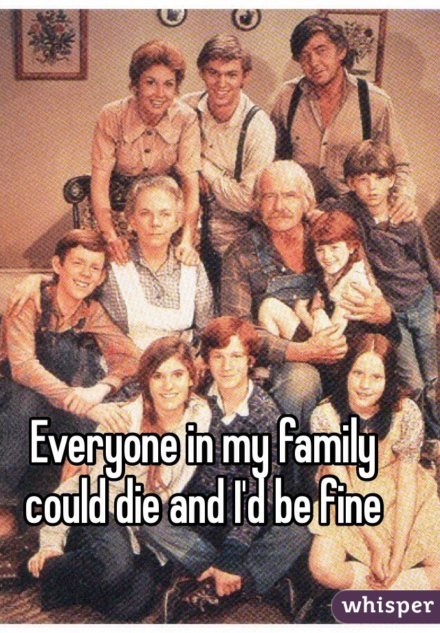Everyone in my family could die and I'd be fine