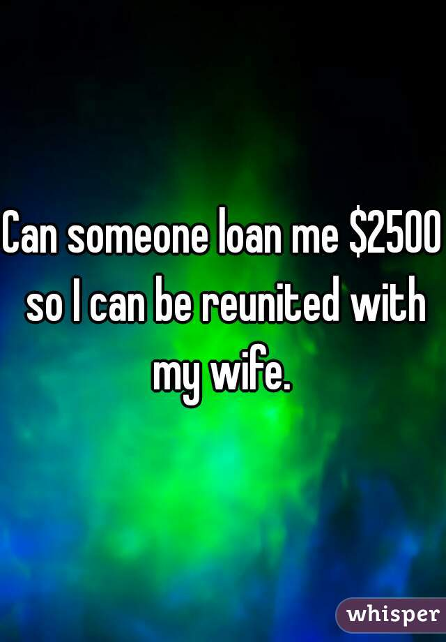 Can someone loan me $2500 so I can be reunited with my wife.