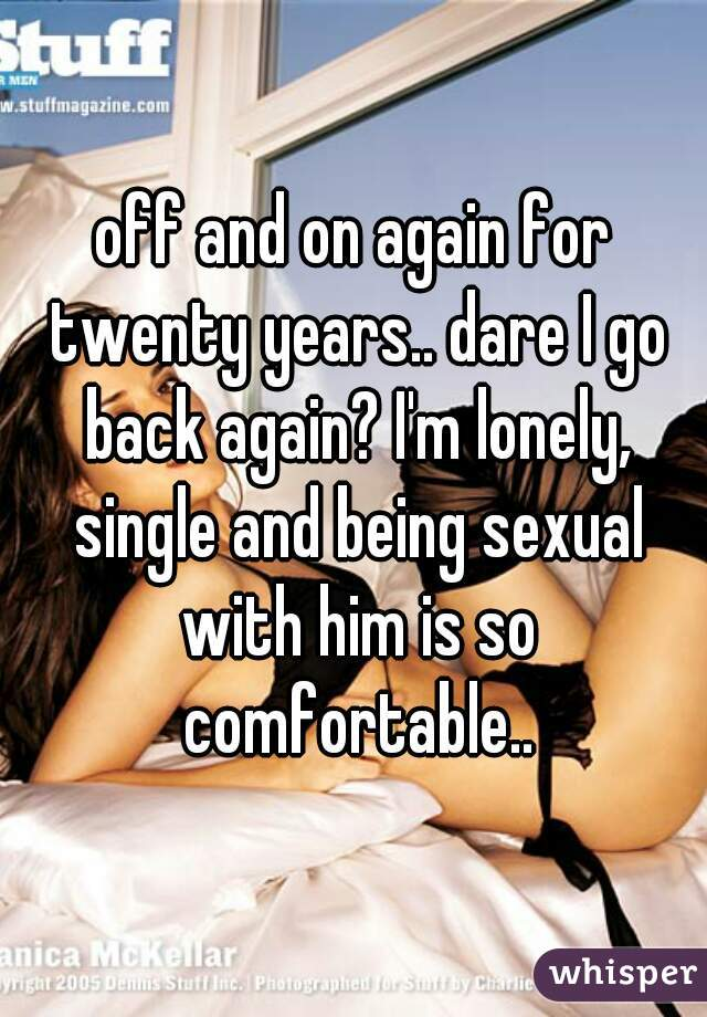 off and on again for twenty years.. dare I go back again? I'm lonely, single and being sexual with him is so comfortable..