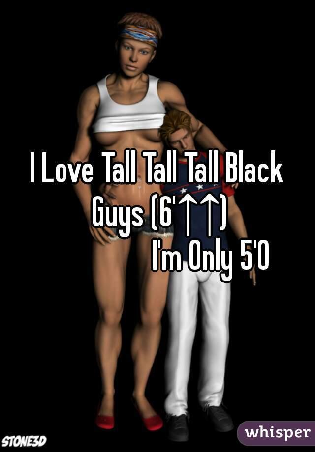 I Love Tall Tall Tall Black Guys (6'↑↑)                  I'm Only 5'0