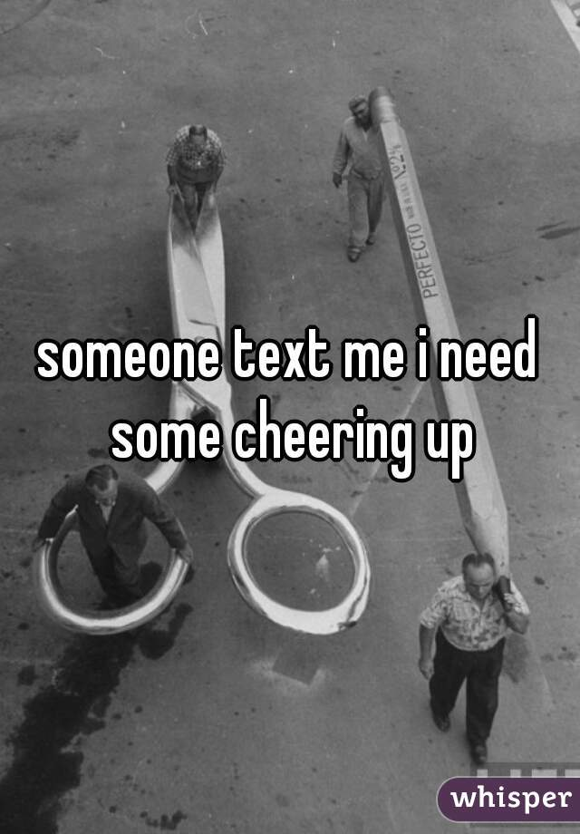 someone text me i need some cheering up
