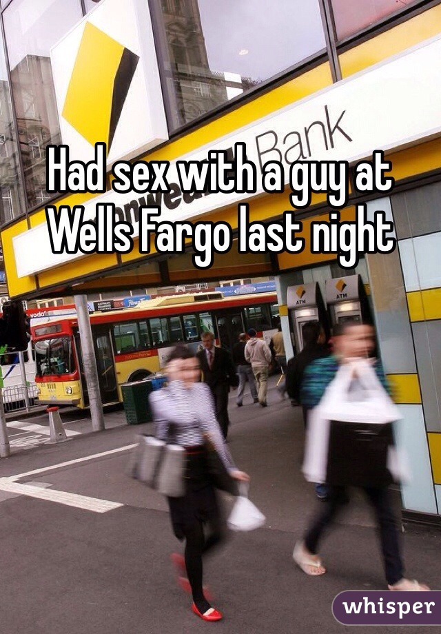 Had sex with a guy at Wells Fargo last night