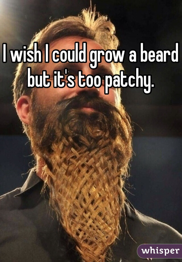 I wish I could grow a beard but it's too patchy.