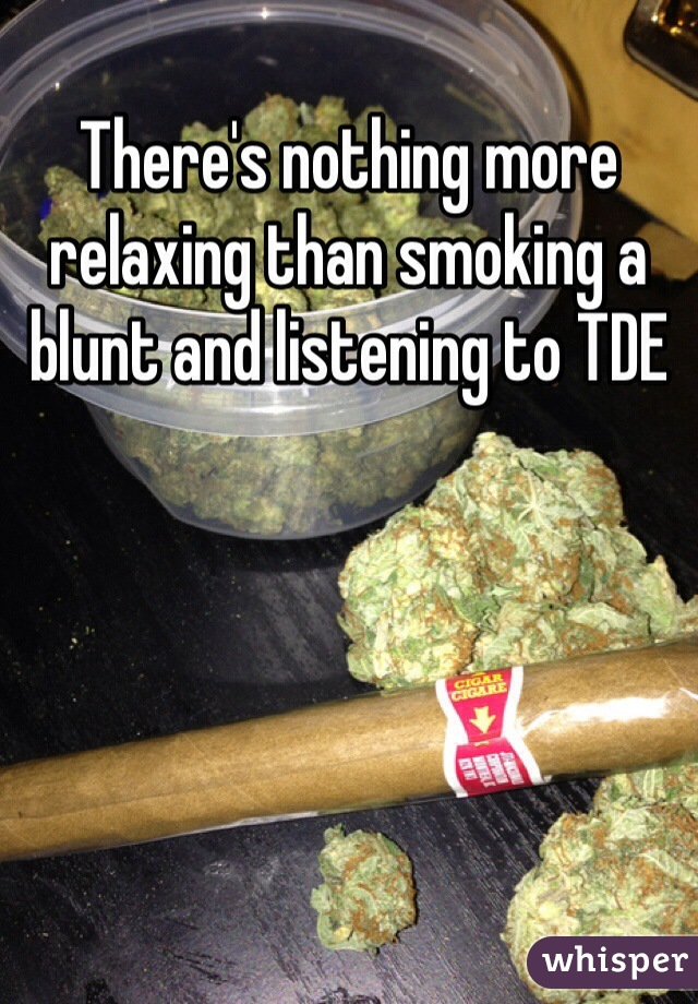 There's nothing more relaxing than smoking a blunt and listening to TDE