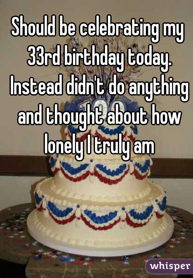 Should be celebrating my 33rd birthday today. Instead didn't do anything and thought about how lonely I truly am