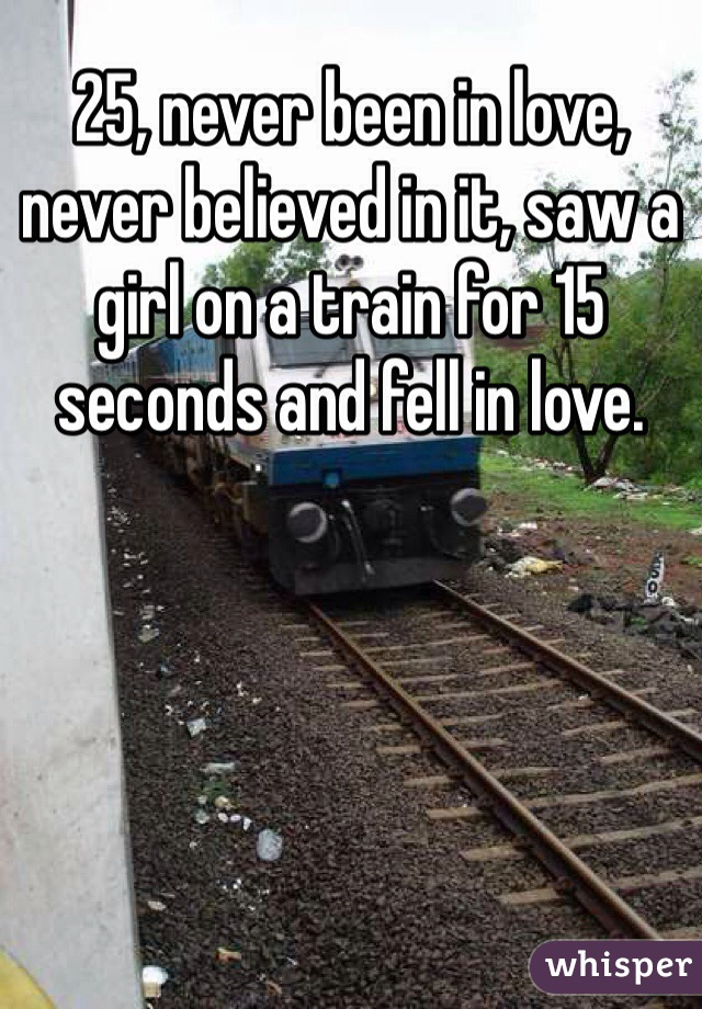 25, never been in love, never believed in it, saw a girl on a train for 15 seconds and fell in love.