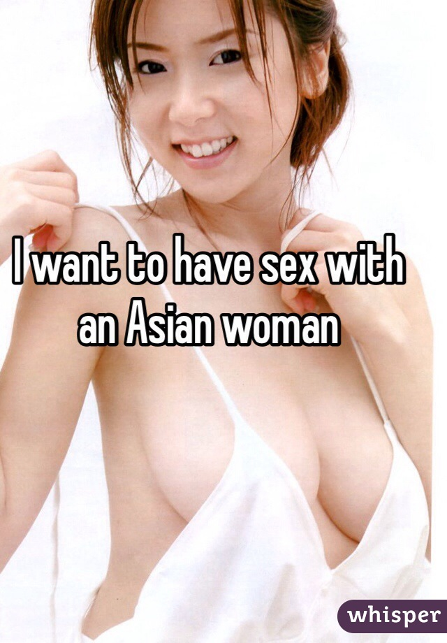 I want to have sex with an Asian woman