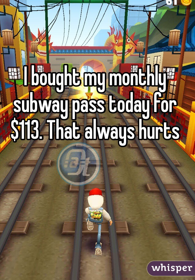 I bought my monthly subway pass today for $113. That always hurts
